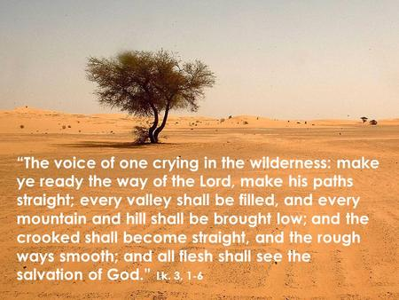 """The voice of one crying in the wilderness: make ye ready the way of the Lord, make his paths straight; every valley shall be filled, and every mountain."
