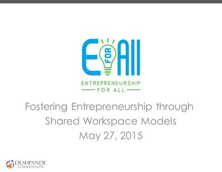 Fostering Entrepreneurship through Shared Workspace Models May 27, 2015.