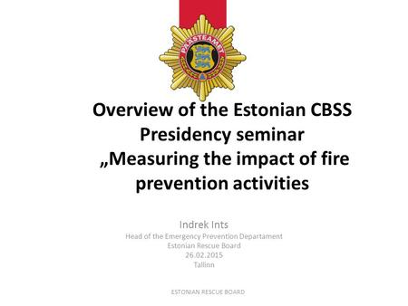 "Overview of the Estonian CBSS Presidency seminar ""Measuring the impact of fire prevention activities Indrek Ints Head of the Emergency Prevention Departament."