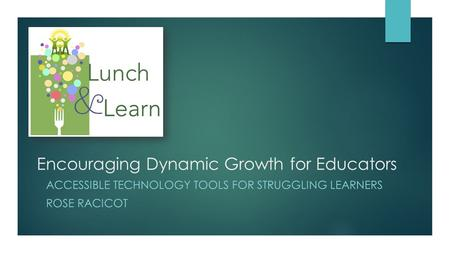 Encouraging Dynamic Growth for Educators ACCESSIBLE TECHNOLOGY TOOLS FOR STRUGGLING LEARNERS ROSE RACICOT.