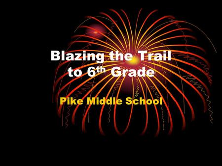 Blazing the Trail to 6 th Grade Pike Middle School.