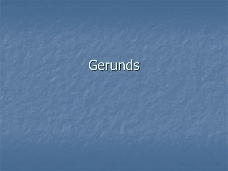 Gerunds. What are gerunds? An verb that ends in –ing and is acting like a noun An verb that ends in –ing and is acting like a noun It can do everything.