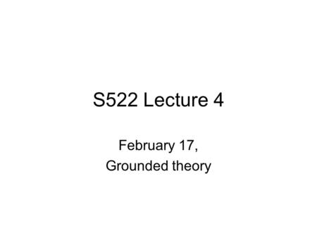 "S522 Lecture 4 February 17, Grounded theory. ""Thick description"" Geertz 1973."