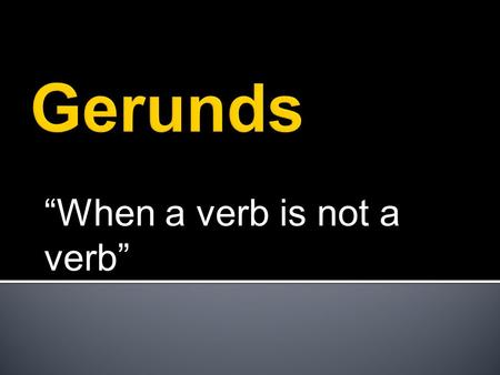 """When a verb is not a verb""  A form of a verb functioning as a noun, adjective or adverb.  Gerunds are verbals that end in ""ing"" and function as nouns."