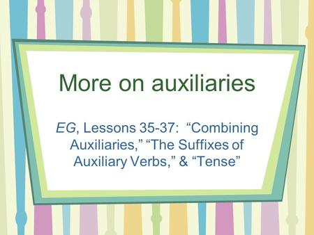 "More on auxiliaries EG, Lessons 35-37: ""Combining Auxiliaries,"" ""The Suffixes of Auxiliary Verbs,"" & ""Tense"""