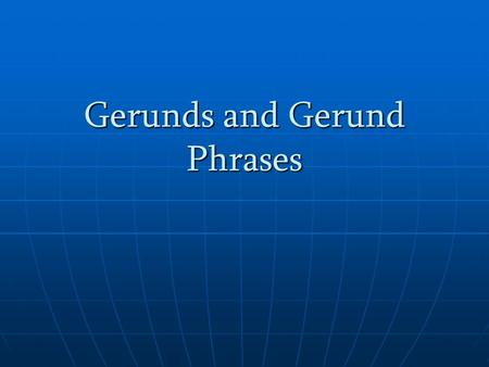 Gerunds and Gerund Phrases. A gerund, like the participle, was once a verb and ends in -ing – but never in ed. However, instead of being used like an.