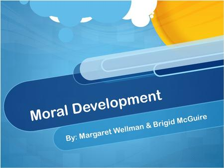 Moral Development By: Margaret Wellman & Brigid McGuire.