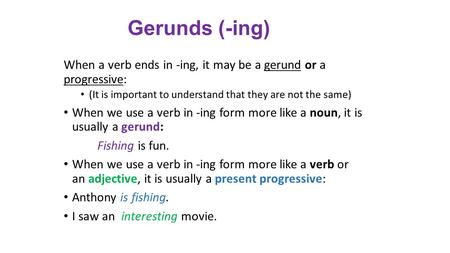 Gerunds (-ing) When a verb ends in -ing, it may be a gerund or a progressive: (It is important to understand that they are not the same) When we use a.