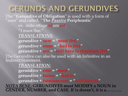 "The "" Gerundive of Obligation "" is used with a form of ""sum"" and called, "" The Passive Periphrastic "" ex. mihi effugendum est. ""I must flee."" TRANSLATIONS:"