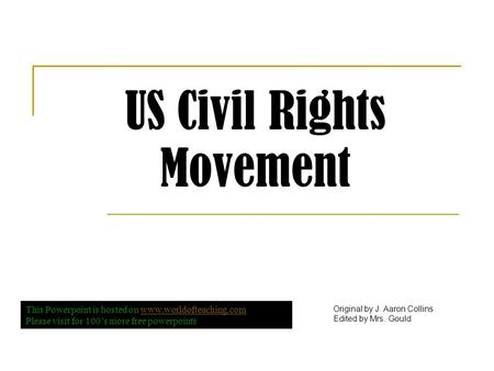 US Civil Rights Movement Original by J. Aaron Collins Edited by Mrs. Gould This Powerpoint is hosted on www.worldofteaching.comwww.worldofteaching.com.
