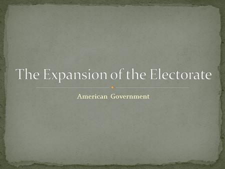 American Government. Definition: Added Info: All the people eligible to vote (in that district) The electorate has expanded over time as African-Americans.
