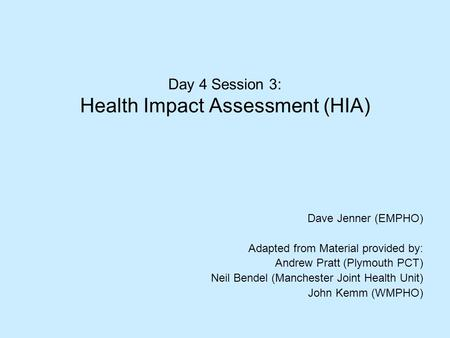 Day 4 Session 3: Health Impact Assessment (HIA) Dave Jenner (EMPHO) Adapted from Material provided by: Andrew Pratt (Plymouth PCT) Neil Bendel (Manchester.