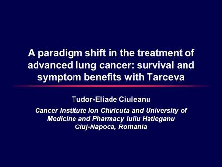 A paradigm shift in the treatment of advanced lung cancer: survival and symptom benefits with Tarceva Tudor-Eliade Ciuleanu Cancer Institute Ion Chiricuta.