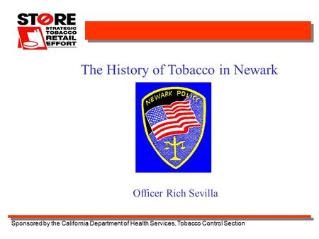 Sponsored by the California Department of Health Services, Tobacco Control Section The History of Tobacco in Newark Officer Rich Sevilla.
