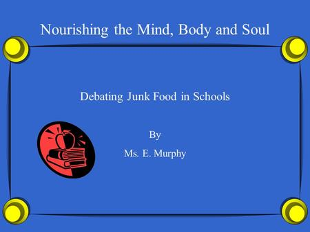 Nourishing the Mind, Body and Soul Debating Junk Food in Schools By Ms. E. Murphy.