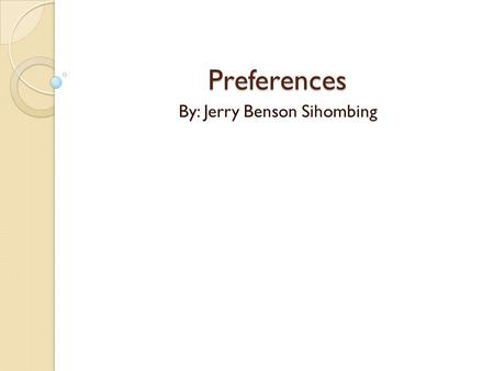 Preferences By: Jerry Benson Sihombing. Difference in Meaning PREFER Example: I prefer to drink orange juice (general likes or dislikes, what we want)