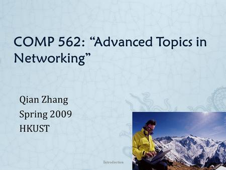 "COMP 562: ""Advanced Topics in Networking"" Qian Zhang Spring 2009 HKUST Introduction 1-1."