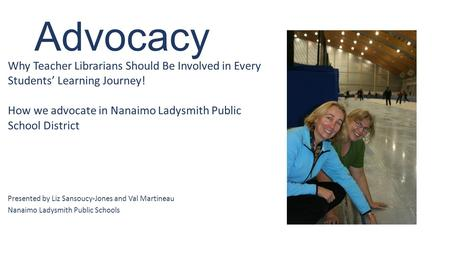 Advocacy Why Teacher Librarians Should Be Involved in Every Students' Learning Journey! How we advocate in Nanaimo Ladysmith Public School District Presented.