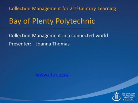 Bay of Plenty Polytechnic Presenter: Collection Management for 21 st Century Learning Collection Management in a connected world Joanna Thomas www.etv.org.nz.