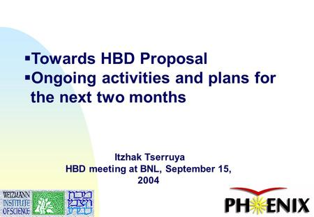 Itzhak Tserruya, July 7, 20041  Towards HBD Proposal  Ongoing activities and plans for the next two months Itzhak Tserruya HBD meeting at BNL, September.