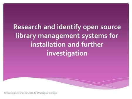 Research and identify open source library management systems for installation and further investigation Unlocking Libraries (ULib) City of Glasgow College.