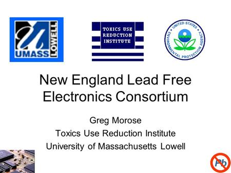 1 New England Lead Free Electronics Consortium Greg Morose Toxics Use Reduction Institute University of Massachusetts Lowell.