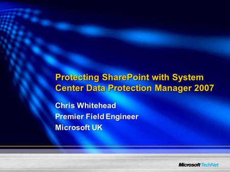 Protecting SharePoint with System Center Data Protection Manager 2007 Chris Whitehead Premier Field Engineer Microsoft UK.