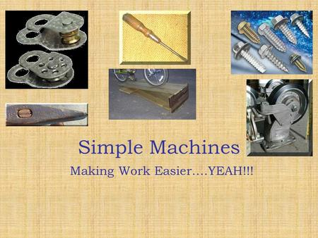 Simple Machines Simple Machines Making Work Easier….YEAH!!!