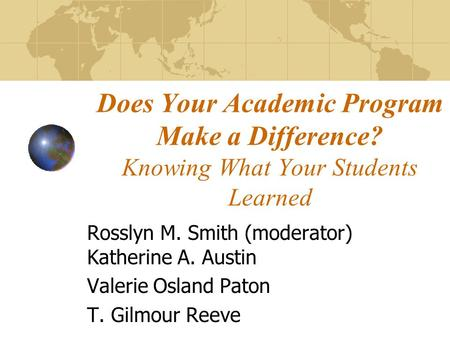 Does Your Academic Program Make a Difference? Knowing What Your Students Learned Rosslyn M. Smith (moderator) Katherine A. Austin Valerie Osland Paton.
