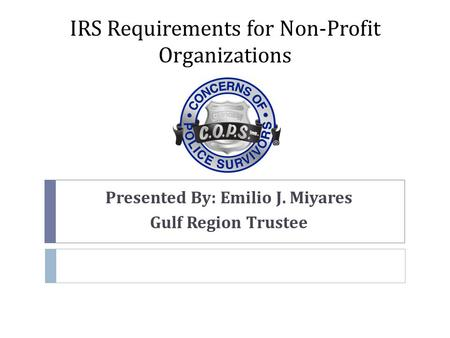 IRS Requirements for Non-Profit Organizations Presented By: Emilio J. Miyares Gulf Region Trustee.
