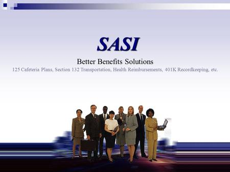 SASI Better Benefits Solutions 125 Cafeteria Plans, Section 132 Transportation, Health Reimbursements, 401K Recordkeeping, etc.