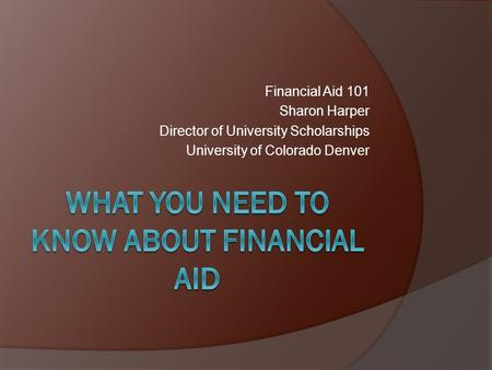Financial Aid 101 Sharon Harper Director of University Scholarships University of Colorado Denver.