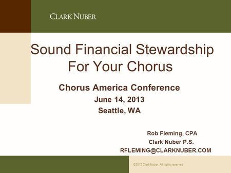 Page 0©2012 Clark Nuber. All rights reserved Sound Financial Stewardship For Your Chorus Chorus America Conference June 14, 2013 Seattle, WA Rob Fleming,