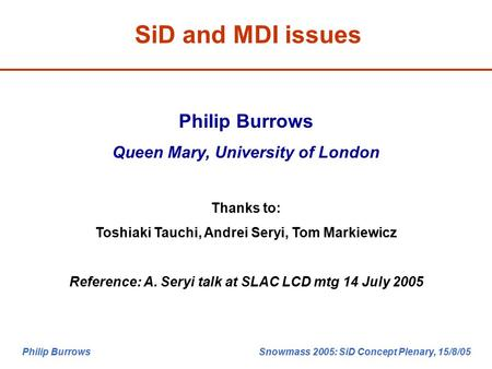 Philip Burrows Snowmass 2005: SiD Concept Plenary, 15/8/05 SiD and MDI issues Philip Burrows Queen Mary, University of London Thanks to: Toshiaki Tauchi,