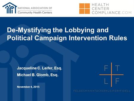 De-Mystifying the Lobbying and Political Campaign Intervention Rules Jacqueline C. Leifer, Esq. Michael B. Glomb, Esq. November 4, 2015.