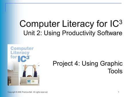Copyright © 2006 Prentice-Hall. All rights reserved.1 Computer Literacy for IC 3 Unit 2: Using Productivity Software Project 4: Using Graphic Tools.