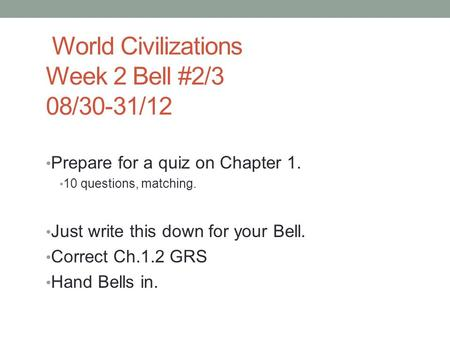 World Civilizations Week 2 Bell #2/3 08/30-31/12 Prepare for a quiz on Chapter 1. 10 questions, matching. Just write this down for your Bell. Correct Ch.1.2.
