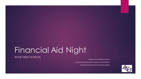 Financial Aid Night WYLIE HIGH SCHOOL CONTENT USED BY PERMISSION OF NASFAA NATIONAL ASSOCIATION OF STUDENT FINANCIAL AID ADMINISTRATORS PRESENTATION PROVIDED.