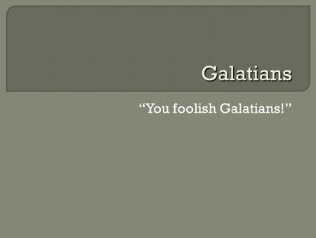 """You foolish Galatians!"" Galatians.  Galatia: a Roman province in central Anatolia (modern-day Turkey)  Which churches?  When? (48–50s CE)  Rival."