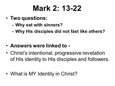 Two questions: –Why eat with sinners? –Why His disciples did not fast like others? Answers were linked to - Christ's intentional, progressive revelation.
