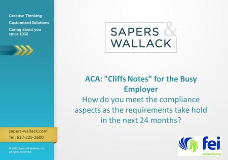 © 2013 Sapers & Wallack, Inc. All rights reserved. sapers-wallack.com Tel: 617-225-2600 ACA: Cliffs Notes for the Busy Employer How do you meet the compliance.