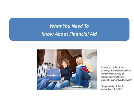 What You Need To Know About Financial Aid Presented by Suzanne Hanlon, Financial Aid Officer from the University of Connecticut's Office of Student Financial.