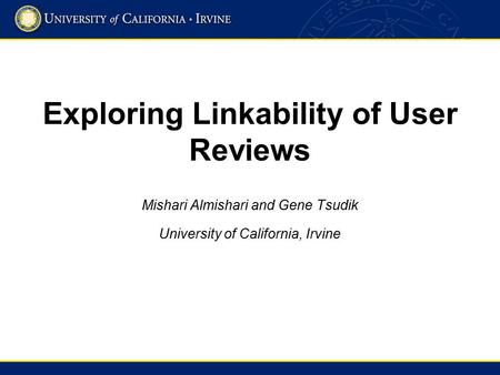 Exploring Linkability of User Reviews Mishari Almishari and Gene Tsudik University of California, Irvine.