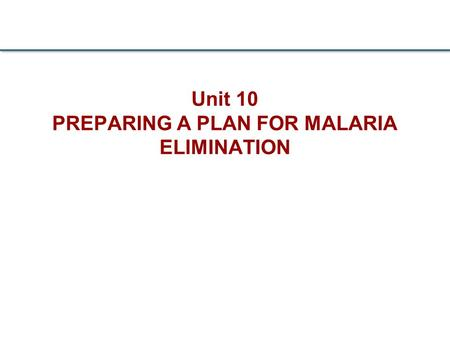 Unit 10 PREPARING A PLAN FOR MALARIA ELIMINATION.