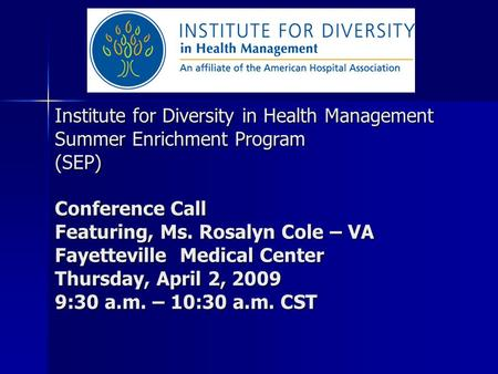 Institute for Diversity in Health Management Summer Enrichment Program (SEP) Conference Call Featuring, Ms. Rosalyn Cole – VA Fayetteville Medical Center.