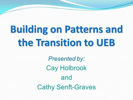Building on Patterns and the Transition to UEB Presented by: Cay Holbrook and Cathy Senft-Graves.