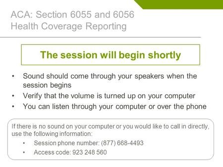 ACA: Section 6055 and 6056 Health Coverage Reporting The session will begin shortly Sound should come through your speakers when the session begins Verify.