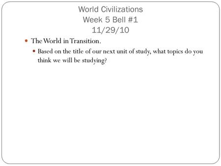 World Civilizations Week 5 Bell #1 11/29/10 The World in Transition. Based on the title of our next unit of study, what topics do you think we will be.