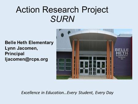 Action Research Project SURN Belle Heth Elementary Lynn Jacomen, Principal Excellence in Education…Every Student, Every Day.