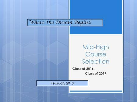 Mid-High Course Selection Class of 2016 Class of 2017 February 2013 Where the Dream Begins !